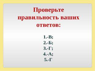 Проверьте правильность ваших ответов: 1.-В; 2.-Б; 3.-Г; 4.-А; 5.-Г
