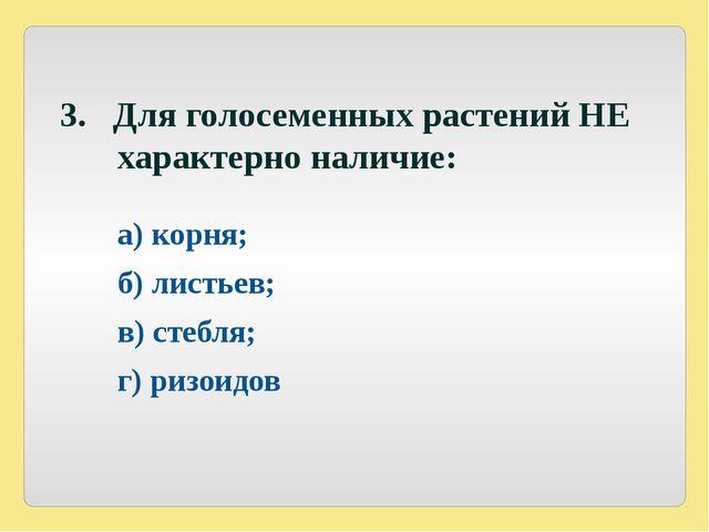 3. Для голосеменных растений НЕ характерно наличие: а) корня; б) листьев;...