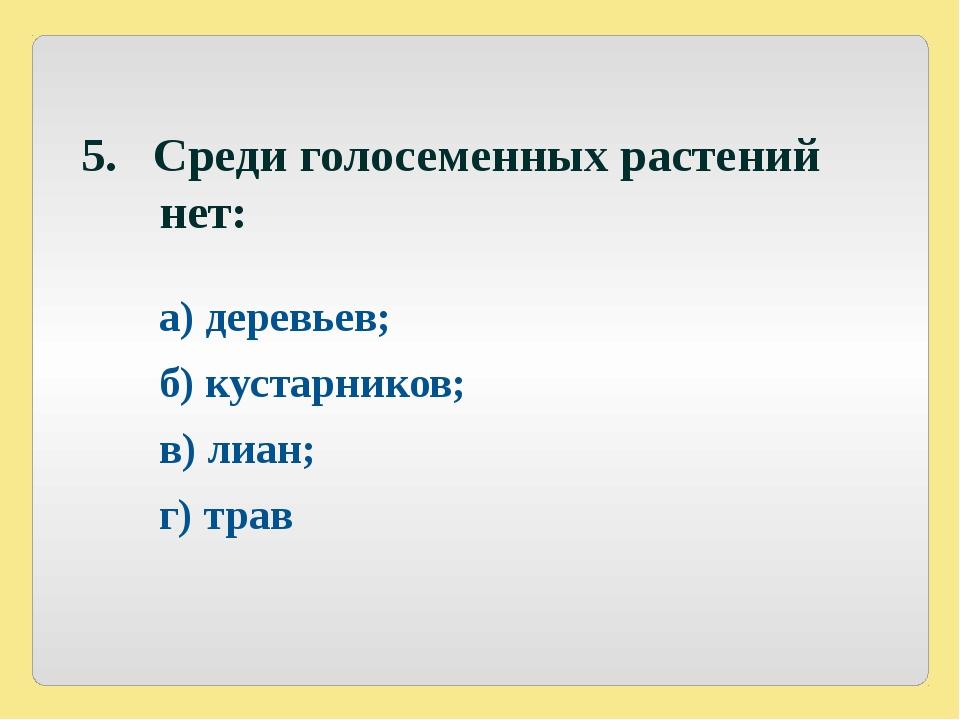 5. Среди голосеменных растений нет: а) деревьев; б) кустарников; в) лиан;...