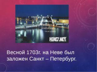 Весной 1703г. на Неве был заложен Санкт – Петербург.