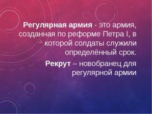 Регулярная армия - это армия, созданная по реформе Петра I, в которой солдаты