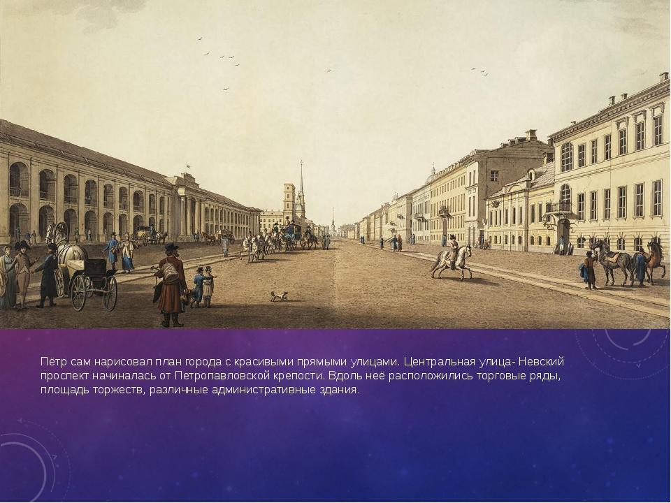 Пётр сам нарисовал план города с красивыми прямыми улицами. Центральная улиц...
