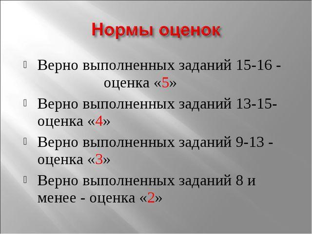 Верно выполненных заданий 15-16 - оценка «5» Верно выполненных заданий 13-15-...