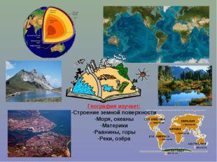 География изучает: Строение земной поверхности Моря, океаны Материки Равнины,
