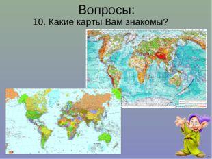 10. Какие карты Вам знакомы? Вопросы: