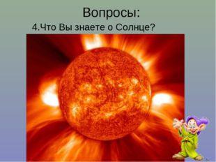 Вопросы: 4.Что Вы знаете о Солнце?