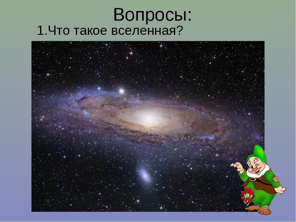 Вопросы: 1.Что такое вселенная?