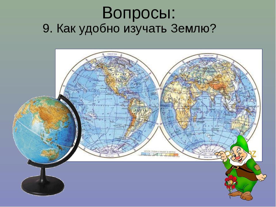 9. Как удобно изучать Землю? Вопросы: