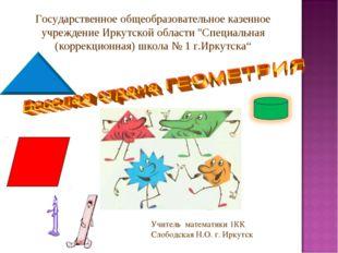 Учитель математики 1КК Слободская Н.О. г. Иркутск Государственное общеобразов