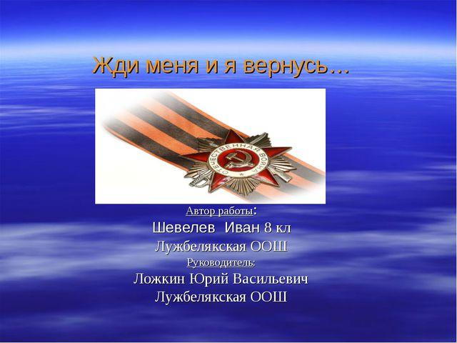 Жди меня и я вернусь… Автор работы: Шевелев Иван 8 кл Лужбелякская ООШ Руков...