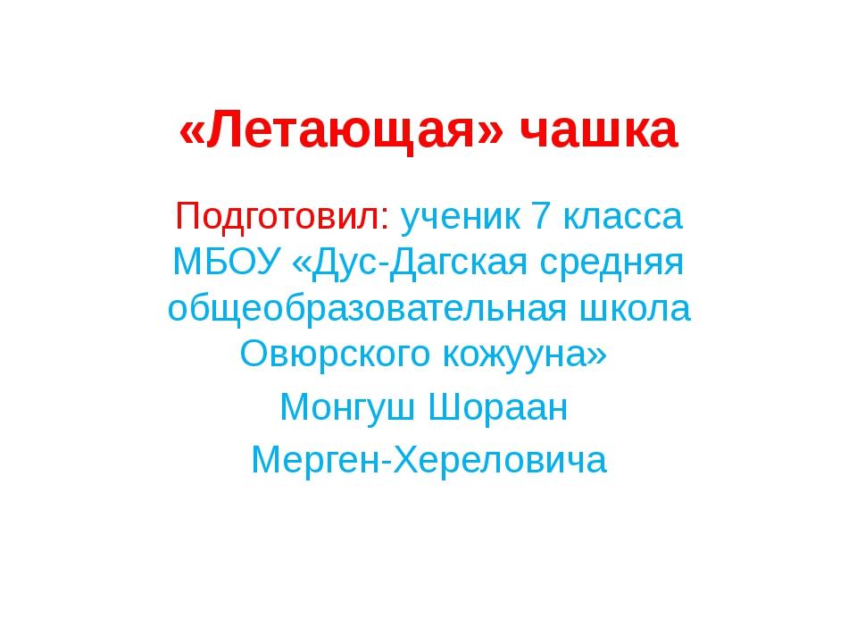 «Летающая» чашка Подготовил: ученик 7 класса МБОУ «Дус-Дагская средняя общеоб...