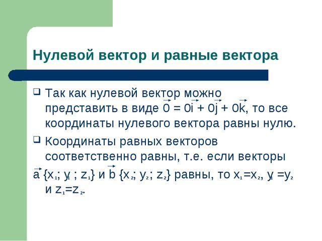 Нулевой вектор и равные вектора Так как нулевой вектор можно представить в ви...