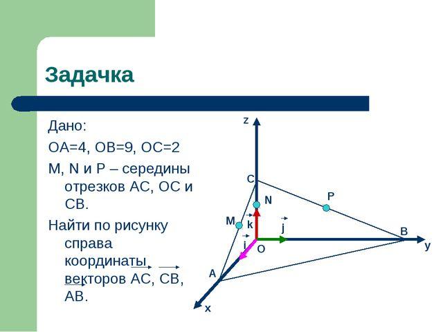 Задачка Дано: ОА=4, ОВ=9, ОС=2 M, N и P – середины отрезков AC, OC и CB. Найт...