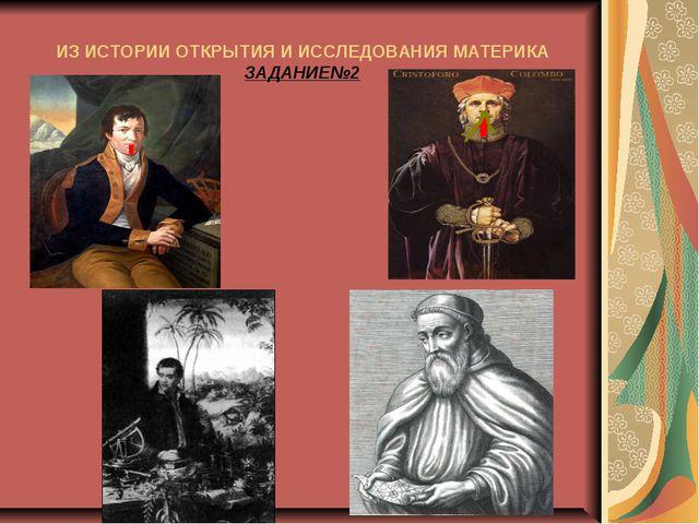 ИЗ ИСТОРИИ ОТКРЫТИЯ И ИССЛЕДОВАНИЯ МАТЕРИКА ЗАДАНИЕ№2