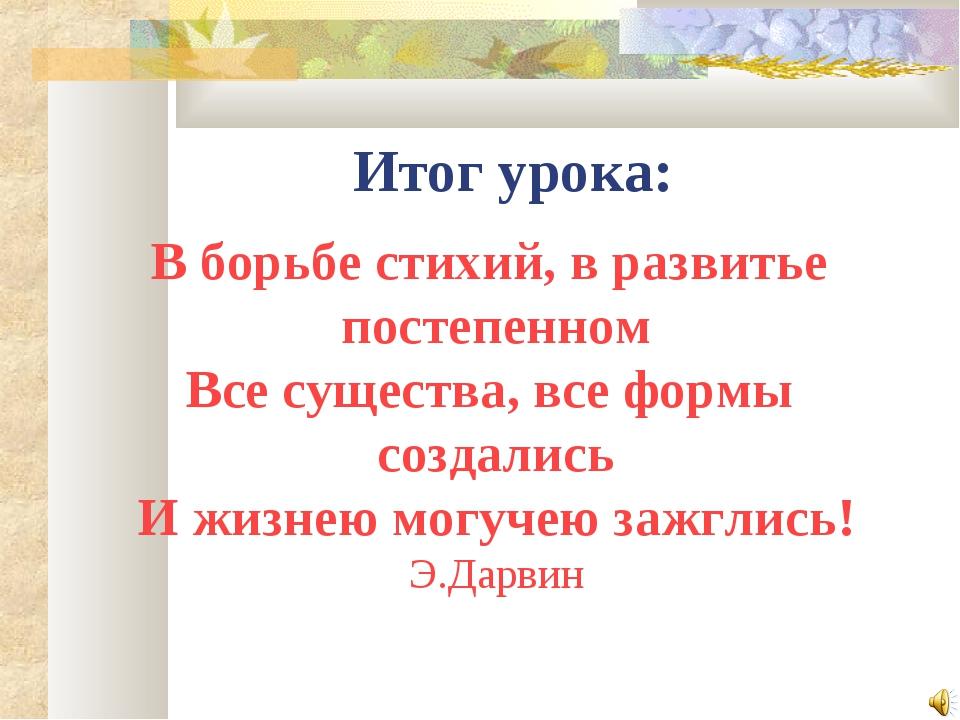 Итог урока: В борьбе стихий, в развитье постепенном Все существа, все формы с...