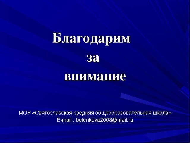 Благодарим за внимание МОУ «Святославская средняя общеобразовательная школа»...