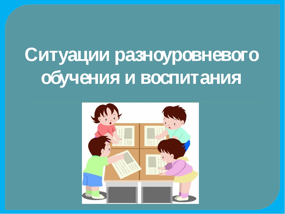 Ситуации разноуровневого обучения и воспитания