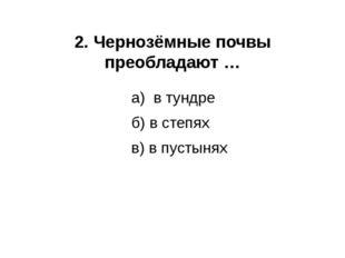 2. Чернозёмные почвы преобладают … а) в тундре б) в степях в) в пустынях
