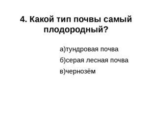 4. Какой тип почвы самый плодородный? а)тундровая почва б)серая лесная почва