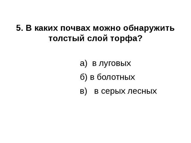 5. В каких почвах можно обнаружить толстый слой торфа? а) в луговых б) в боло...
