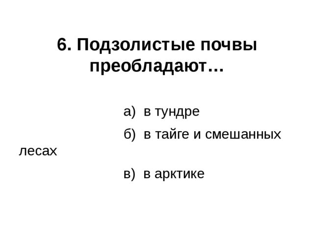 6. Подзолистые почвы преобладают… а) в тундре б) в тайге и смешанных лесах в)...
