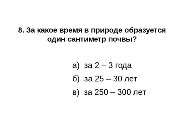 8. За какое время в природе образуется один сантиметр почвы? а) за 2 – 3 года...