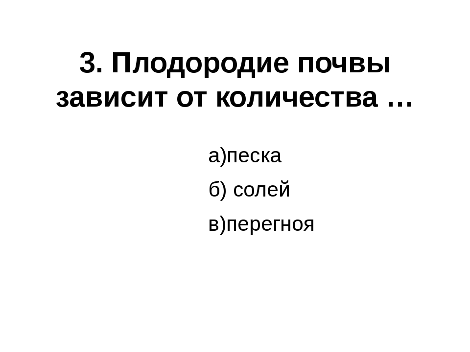 3. Плодородие почвы зависит от количества … а)песка б) солей в)перегноя