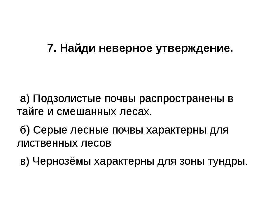7. Найди неверное утверждение. а) Подзолистые почвы распространены в тайге и...