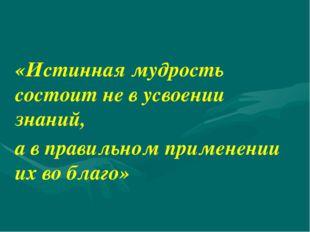 «Истинная мудрость состоит не в усвоении знаний, а в правильном применении их