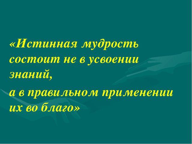 «Истинная мудрость состоит не в усвоении знаний, а в правильном применении их...