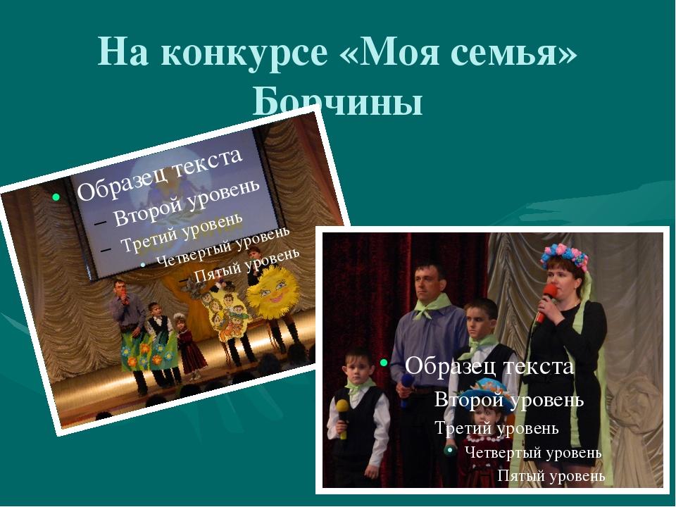 На конкурсе «Моя семья» Борчины