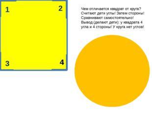 1 2 4 3 Чем отличается квадрат от круга? Считают дети углы! Затем стороны! С