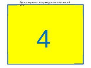 4 Дети утверждают, что у квадрата 4 стороны и 4 угла!
