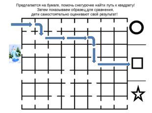 Предлагается на бумаге, помочь снегурочке найти путь к квадрату! Затем показ