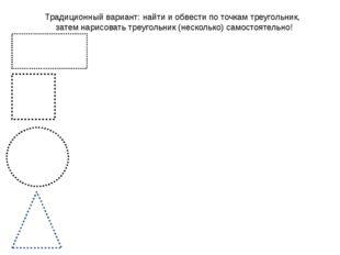 Традиционный вариант: найти и обвести по точкам треугольник, затем нарисовать