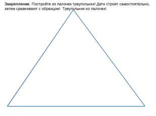 Закрепление. Постройте из палочек треугольник! Дети строят самостоятельно, за