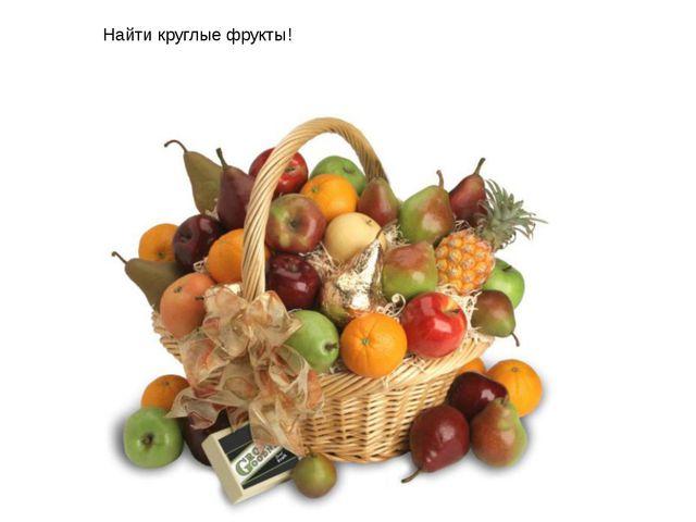 Найти круглые фрукты!