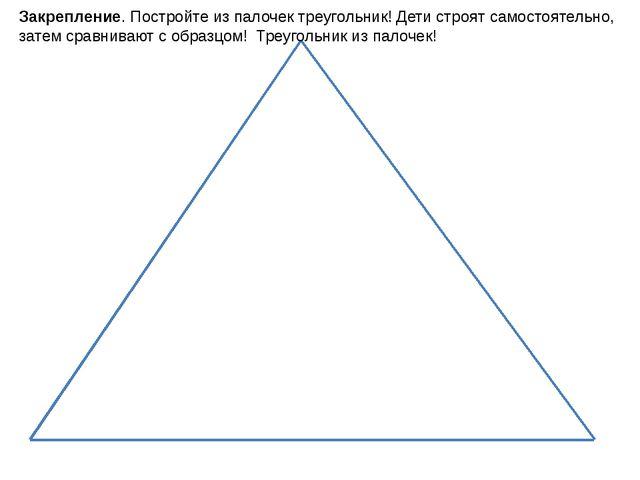 Закрепление. Постройте из палочек треугольник! Дети строят самостоятельно, за...