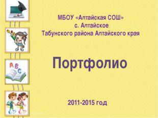 МБОУ «Алтайская СОШ» с. Алтайское Табунского района Алтайского края 2011-2015