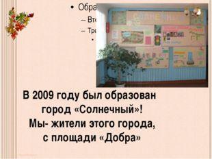 В 2009 году был образован город «Солнечный»! Мы- жители этого города, с площ