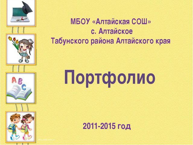 МБОУ «Алтайская СОШ» с. Алтайское Табунского района Алтайского края 2011-2015...