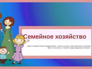 Семейное хозяйство Автор: Семкова Наталья Владимировна – учитель истории и об