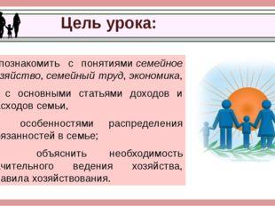 Цель урока: познакомить с понятиямисемейное хозяйство,семейный труд,эконо