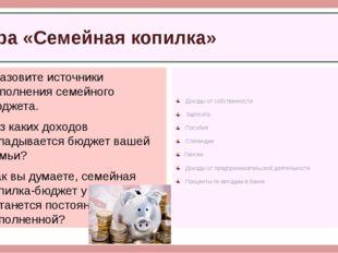 Назовите источники пополнения семейного бюджета. Из каких доходов складывает