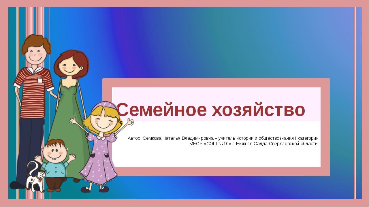 Семейное хозяйство Автор: Семкова Наталья Владимировна – учитель истории и об...