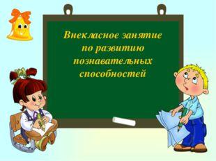 Внекласное занятие по развитию познавательных способностей
