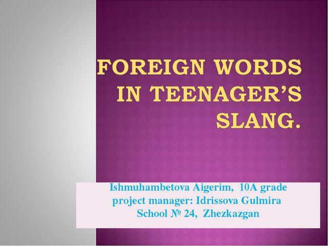 Ishmuhambetova Аigerim, 10А grade project manager: Idrissova Gulmira School №...