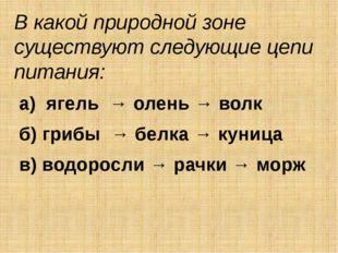 В какой природной зоне существуют следующие цепи питания: а) ягель → олень →