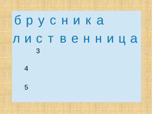 б р у с н и к а л и с т в е н н и ц а 3  4  5