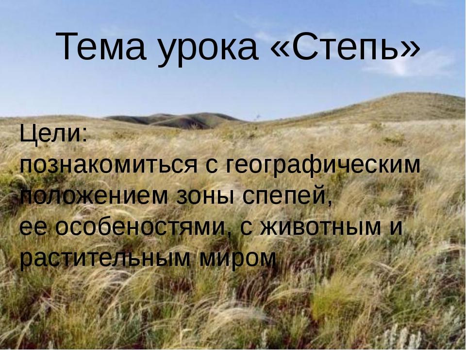 Тема урока «Степь» Цели: познакомиться с географическим положением зоны спепе...